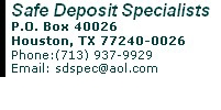 Safe Deposit Specialists P.O. Box 40026 Houston, TX 77240-0026 Phone:(713) 937-9929      Fax: (713) 937-9924 Email: sdspec@aol.com